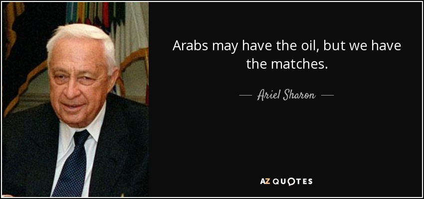 Arabs may have the oil, but we have the matches. - Ariel Sharon