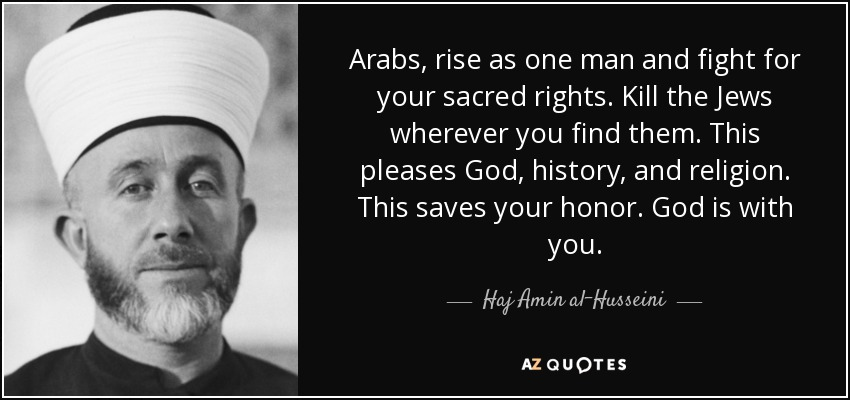 Arabs, rise as one man and fight for your sacred rights. Kill the Jews wherever you find them. This pleases God, history, and religion. This saves your honor. God is with you. - Haj Amin al-Husseini
