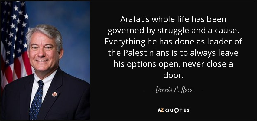 Arafat's whole life has been governed by struggle and a cause. Everything he has done as leader of the Palestinians is to always leave his options open, never close a door. - Dennis A. Ross