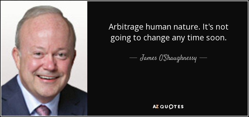 Arbitrage human nature. It's not going to change any time soon. - James O'Shaughnessy