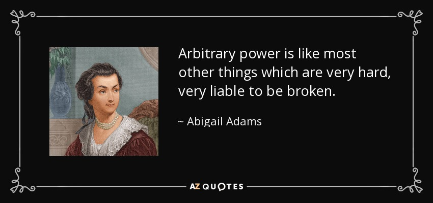 Arbitrary power is like most other things which are very hard, very liable to be broken. - Abigail Adams