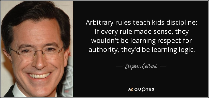 Arbitrary rules teach kids discipline: If every rule made sense, they wouldn't be learning respect for authority, they'd be learning logic. - Stephen Colbert