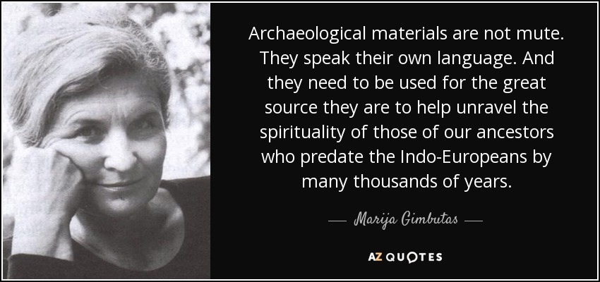 Archaeological materials are not mute. They speak their own language. And they need to be used for the great source they are to help unravel the spirituality of those of our ancestors who predate the Indo-Europeans by many thousands of years. - Marija Gimbutas