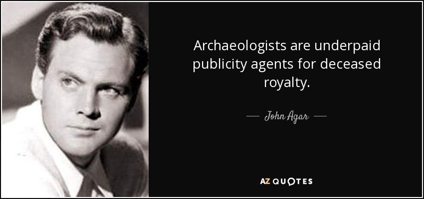 Archaeologists are underpaid publicity agents for deceased royalty. - John Agar