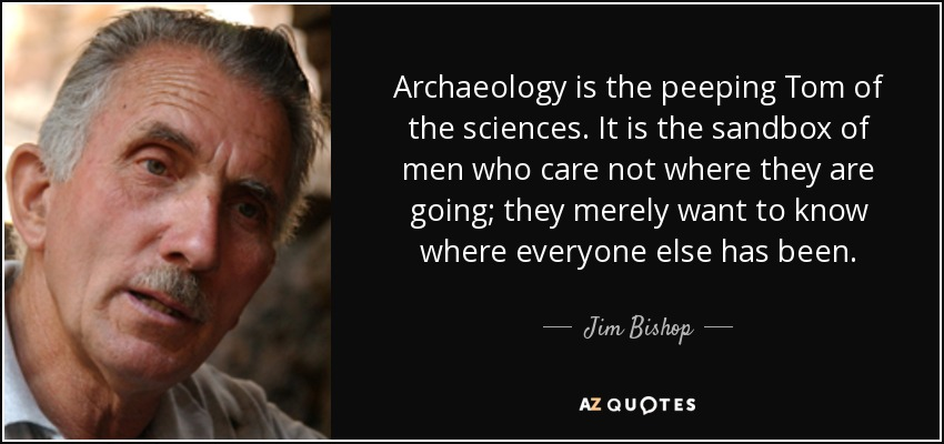 Archaeology is the peeping Tom of the sciences. It is the sandbox of men who care not where they are going; they merely want to know where everyone else has been. - Jim Bishop