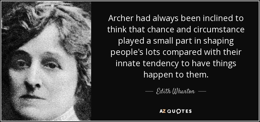 Archer had always been inclined to think that chance and circumstance played a small part in shaping people's lots compared with their innate tendency to have things happen to them. - Edith Wharton