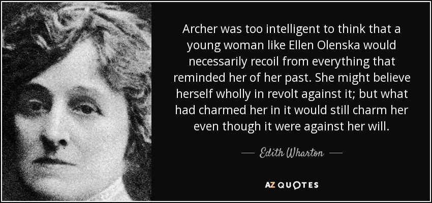 Archer was too intelligent to think that a young woman like Ellen Olenska would necessarily recoil from everything that reminded her of her past. She might believe herself wholly in revolt against it; but what had charmed her in it would still charm her even though it were against her will. - Edith Wharton