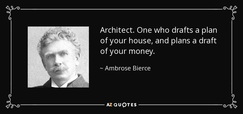 Architect. One who drafts a plan of your house, and plans a draft of your money. - Ambrose Bierce