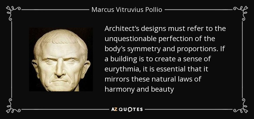 Architect's designs must refer to the unquestionable perfection of the body's symmetry and proportions. If a building is to create a sense of eurythmia, it is essential that it mirrors these natural laws of harmony and beauty - Marcus Vitruvius Pollio