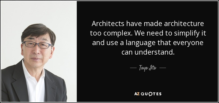Architects have made architecture too complex. We need to simplify it and use a language that everyone can understand. - Toyo Ito
