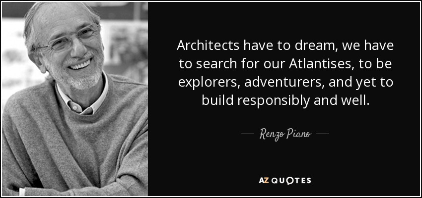 Architects have to dream, we have to search for our Atlantises, to be explorers, adventurers, and yet to build responsibly and well. - Renzo Piano