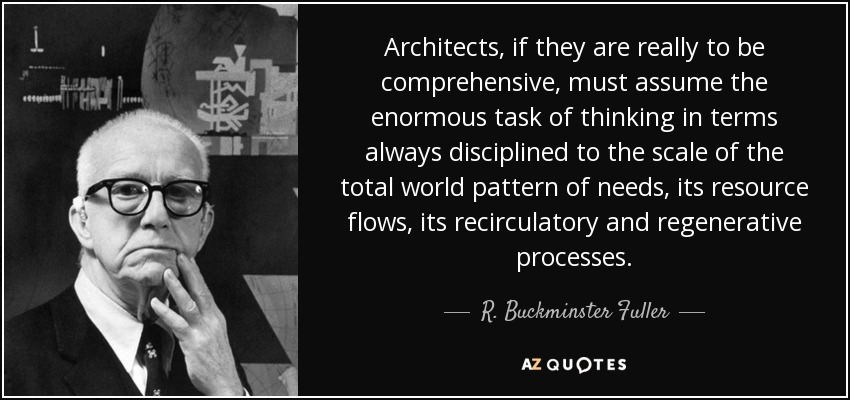 Architects, if they are really to be comprehensive, must assume the enormous task of thinking in terms always disciplined to the scale of the total world pattern of needs, its resource flows, its recirculatory and regenerative processes. - R. Buckminster Fuller