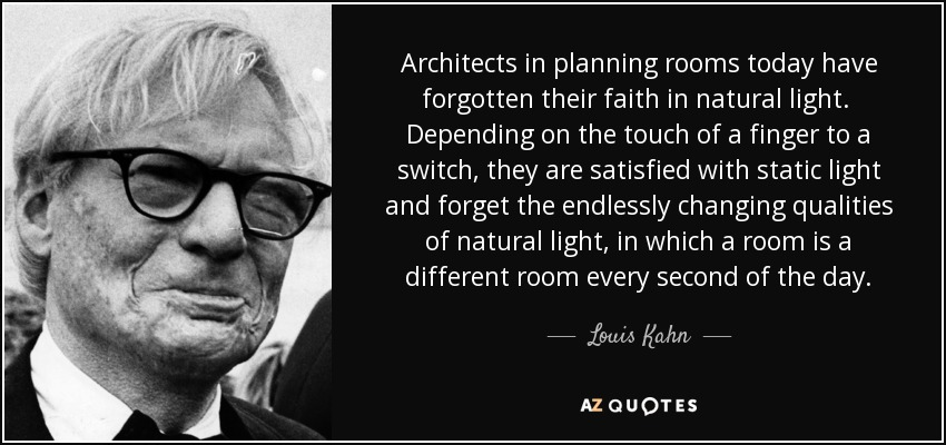 Architects in planning rooms today have forgotten their faith in natural light. Depending on the touch of a finger to a switch, they are satisfied with static light and forget the endlessly changing qualities of natural light, in which a room is a different room every second of the day. - Louis Kahn