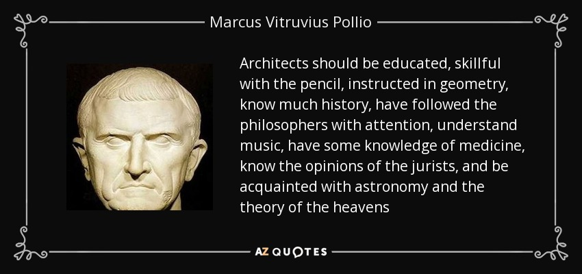 Architects should be educated, skillful with the pencil, instructed in geometry, know much history, have followed the philosophers with attention, understand music, have some knowledge of medicine, know the opinions of the jurists, and be acquainted with astronomy and the theory of the heavens - Marcus Vitruvius Pollio