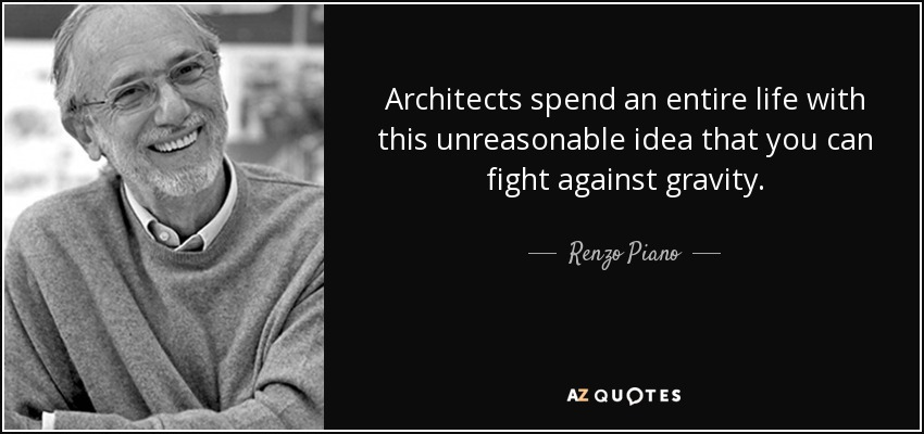 Architects spend an entire life with this unreasonable idea that you can fight against gravity. - Renzo Piano