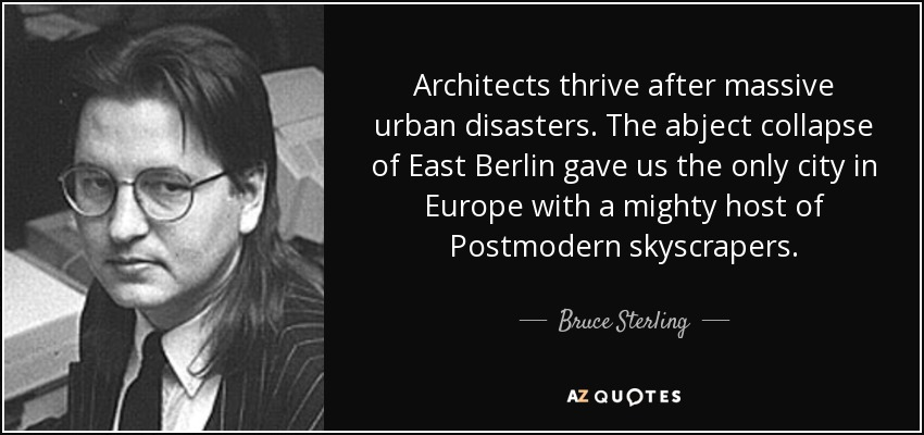 Architects thrive after massive urban disasters. The abject collapse of East Berlin gave us the only city in Europe with a mighty host of Postmodern skyscrapers. - Bruce Sterling