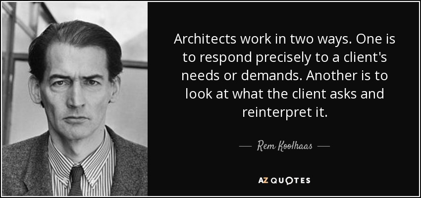 Architects work in two ways. One is to respond precisely to a client's needs or demands. Another is to look at what the client asks and reinterpret it. - Rem Koolhaas