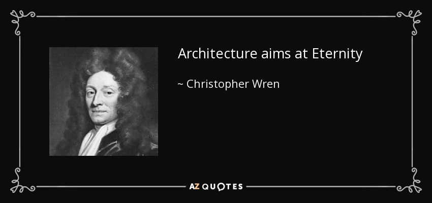 Architecture aims at Eternity - Christopher Wren