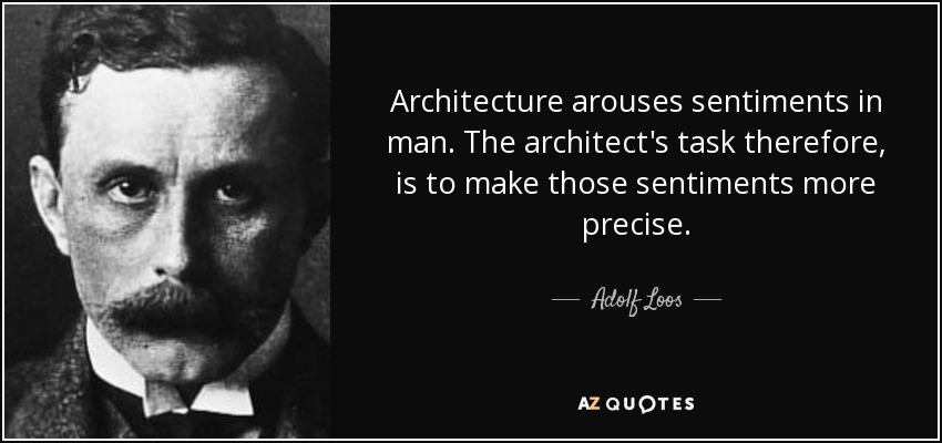 Architecture arouses sentiments in man. The architect's task therefore, is to make those sentiments more precise. - Adolf Loos