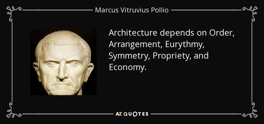 Architecture depends on Order, Arrangement, Eurythmy, Symmetry , Propriety , and Economy. - Marcus Vitruvius Pollio