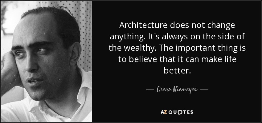 Architecture does not change anything. It's always on the side of the wealthy. The important thing is to believe that it can make life better. - Oscar Niemeyer