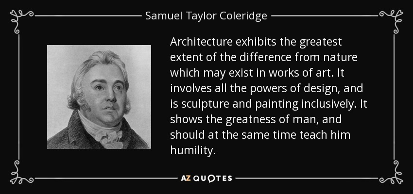 Architecture exhibits the greatest extent of the difference from nature which may exist in works of art. It involves all the powers of design, and is sculpture and painting inclusively. It shows the greatness of man, and should at the same time teach him humility. - Samuel Taylor Coleridge