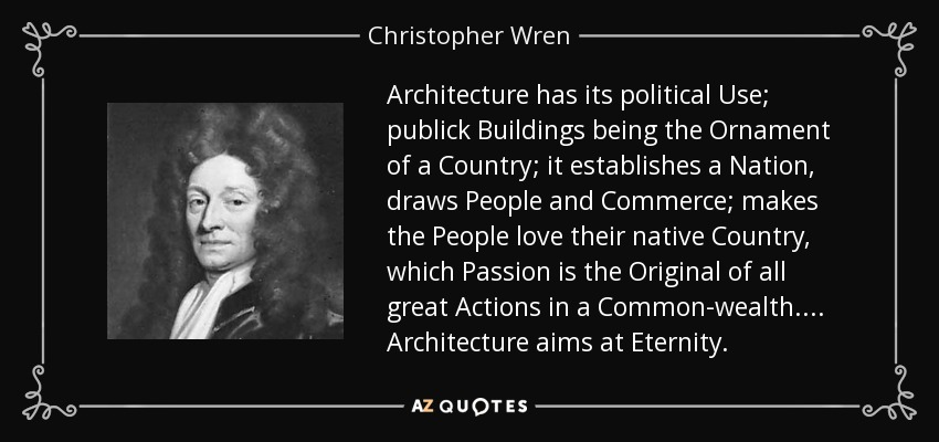 Architecture has its political Use; publick Buildings being the Ornament of a Country; it establishes a Nation, draws People and Commerce; makes the People love their native Country, which Passion is the Original of all great Actions in a Common-wealth.... Architecture aims at Eternity. - Christopher Wren