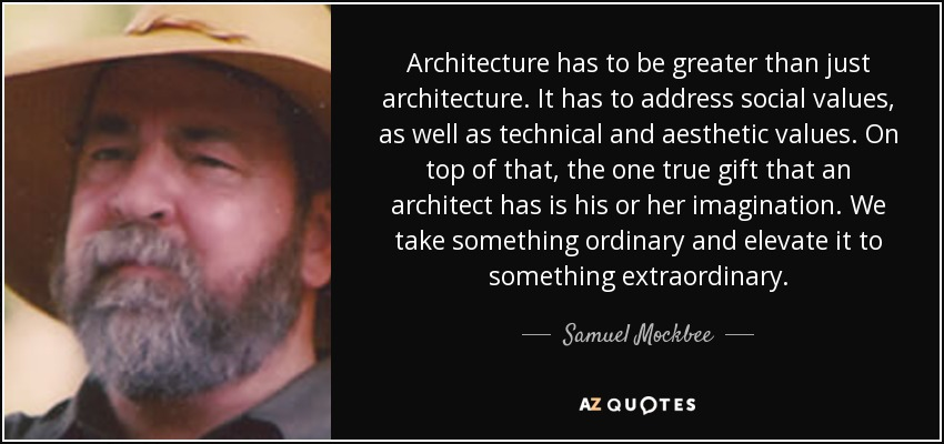 Architecture has to be greater than just architecture. It has to address social values, as well as technical and aesthetic values. On top of that, the one true gift that an architect has is his or her imagination. We take something ordinary and elevate it to something extraordinary. - Samuel Mockbee