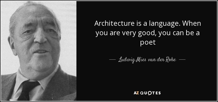 Architecture is a language. When you are very good, you can be a poet - Ludwig Mies van der Rohe