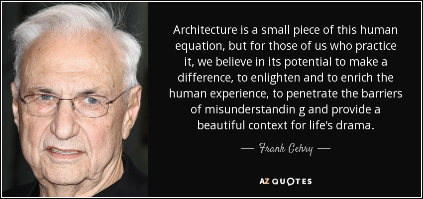 Architecture is a small piece of this human equation, but for those of us who practice it, we believe in its potential to make a difference, to enlighten and to enrich the human experience, to penetrate the barriers of misunderstandin g and provide a beautiful context for life's drama. - Frank Gehry