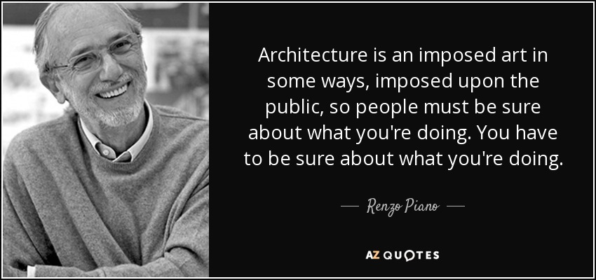 Architecture is an imposed art in some ways, imposed upon the public, so people must be sure about what you're doing. You have to be sure about what you're doing. - Renzo Piano