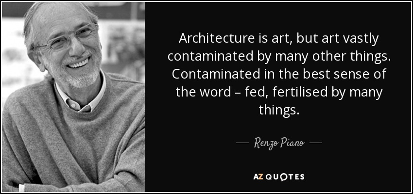 Architecture is art, but art vastly contaminated by many other things. Contaminated in the best sense of the word – fed, fertilised by many things. - Renzo Piano
