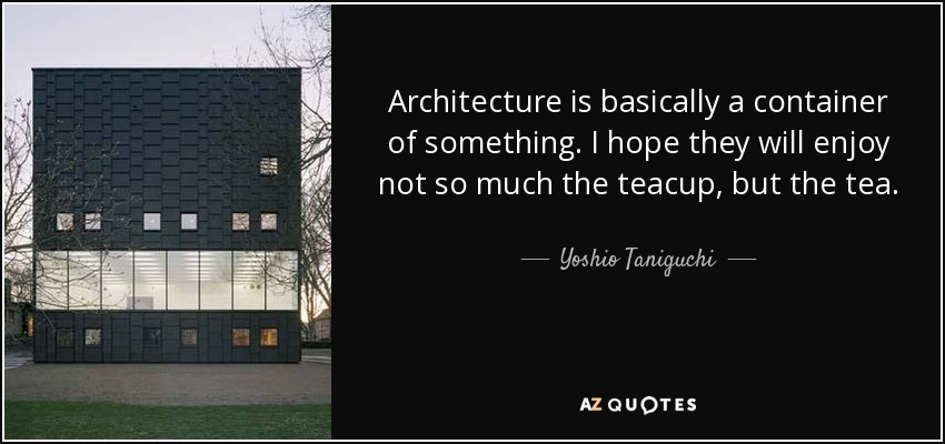 Architecture is basically a container of something. I hope they will enjoy not so much the teacup, but the tea. - Yoshio Taniguchi