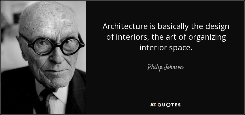 Philip Johnson quote: Architecture is basically the design of interiors, the art of