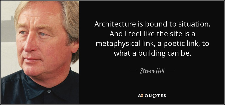 Architecture is bound to situation. And I feel like the site is a metaphysical link, a poetic link, to what a building can be. - Steven Holl