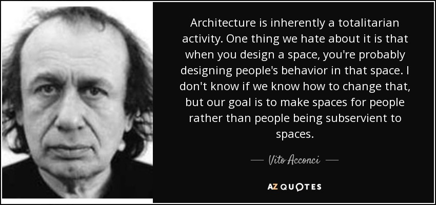 Architecture is inherently a totalitarian activity. One thing we hate about it is that when you design a space, you're probably designing people's behavior in that space. I don't know if we know how to change that, but our goal is to make spaces for people rather than people being subservient to spaces. - Vito Acconci
