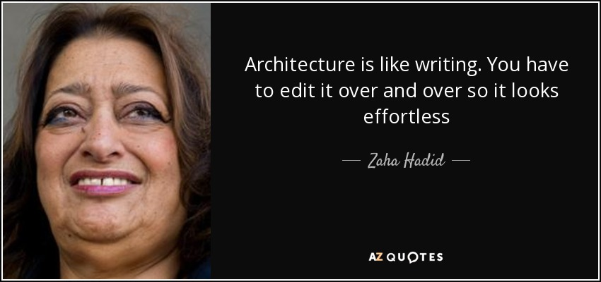 Architecture is like writing. You have to edit it over and over so it looks effortless - Zaha Hadid