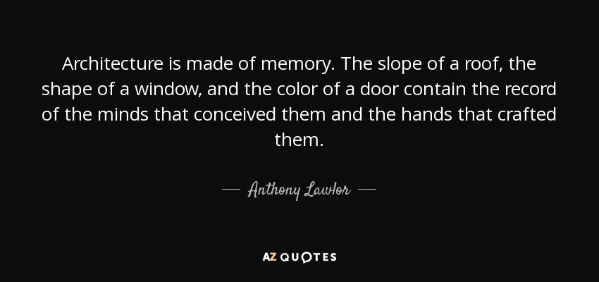 Architecture is made of memory. The slope of a roof, the shape of a window, and the color of a door contain the record of the minds that conceived them and the hands that crafted them. - Anthony Lawlor