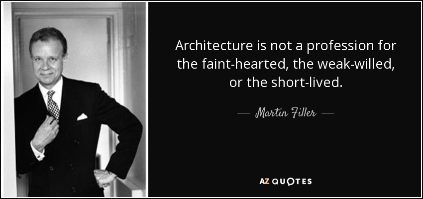 Architecture is not a profession for the faint-hearted, the weak-willed, or the short-lived. - Martin Filler