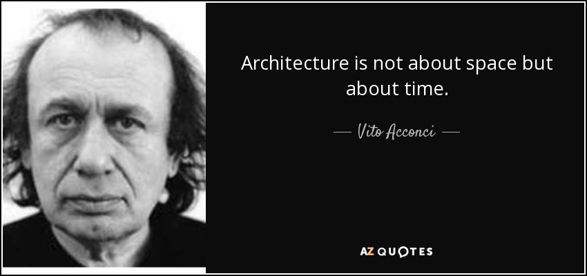Architecture is not about space but about time. - Vito Acconci
