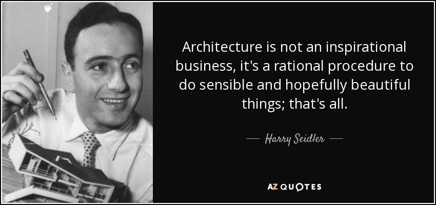 Architecture is not an inspirational business, it's a rational procedure to do sensible and hopefully beautiful things; that's all. - Harry Seidler