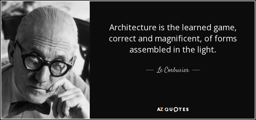 Architecture is the learned game, correct and magnificent, of forms assembled in the light. - Le Corbusier