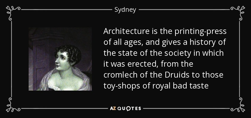 Architecture is the printing-press of all ages, and gives a history of the state of the society in which it was erected, from the cromlech of the Druids to those toy-shops of royal bad taste - Sydney, Lady Morgan