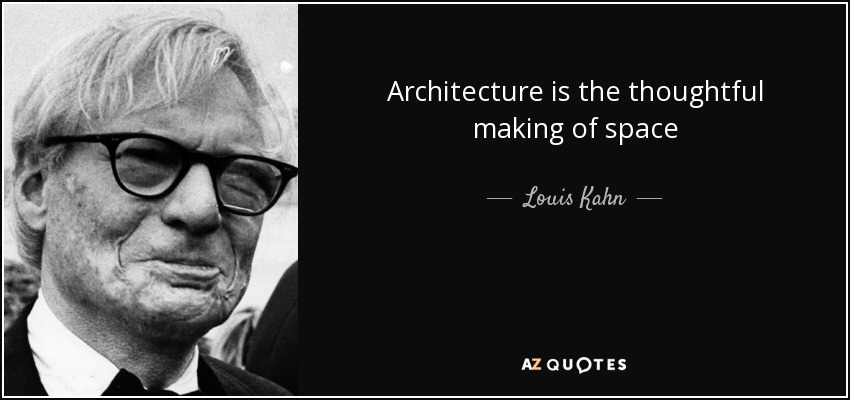 Louis Kahn Quote Architecture Is The Thoughtful Making Of Space