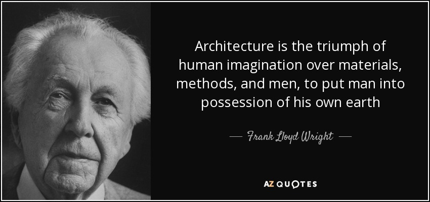 Architecture is the triumph of human imagination over materials, methods, and men, to put man into possession of his own earth - Frank Lloyd Wright