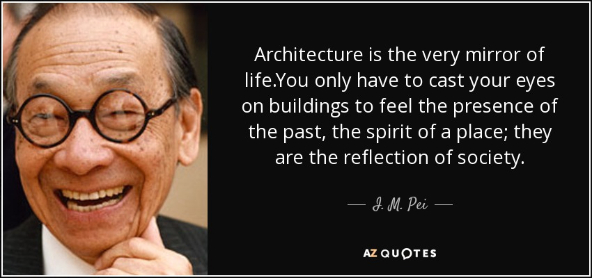 Architecture is the very mirror of life.You only have to cast your eyes on buildings to feel the presence of the past, the spirit of a place; they are the reflection of society. - I. M. Pei