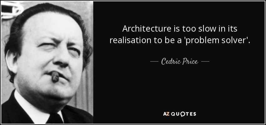 Architecture is too slow in its realisation to be a 'problem solver'. - Cedric Price