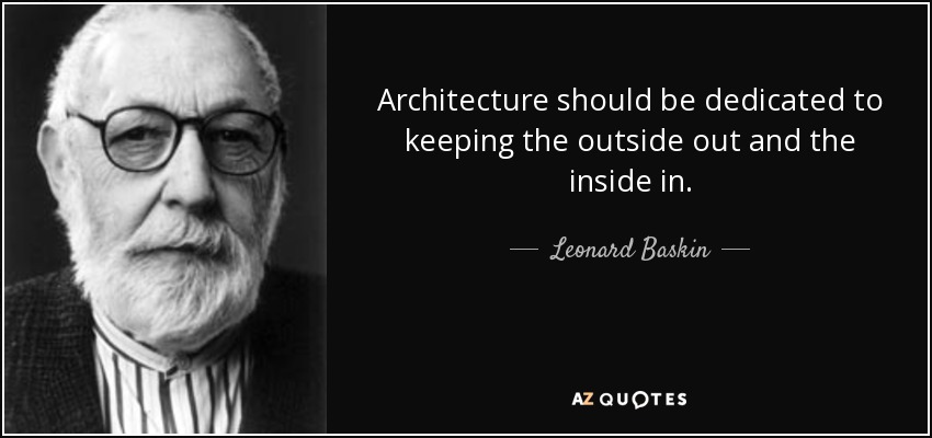 Architecture should be dedicated to keeping the outside out and the inside in. - Leonard Baskin