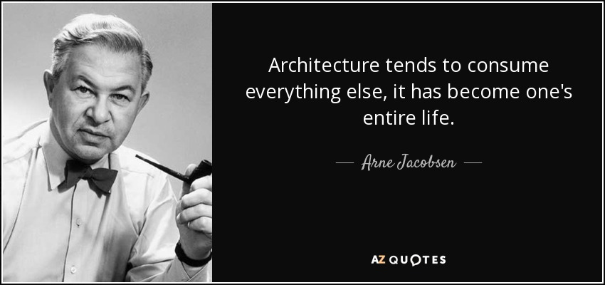 Architecture tends to consume everything else, it has become one's entire life. - Arne Jacobsen