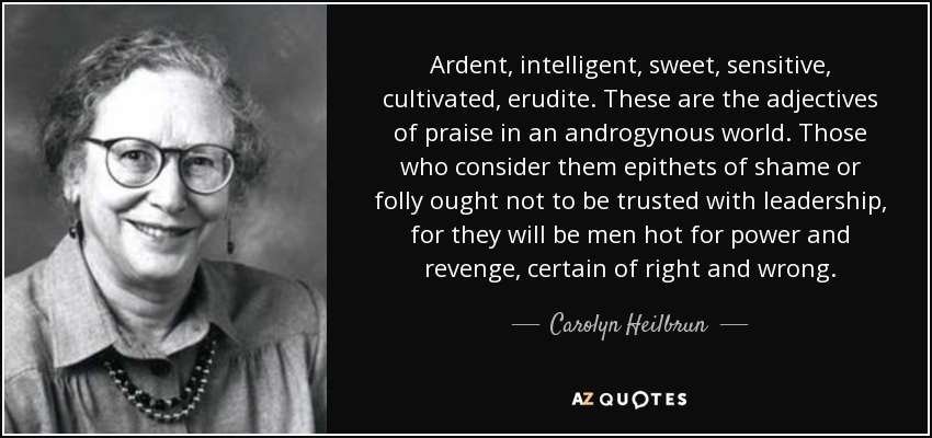 Ardent, intelligent, sweet, sensitive, cultivated, erudite. These are the adjectives of praise in an androgynous world. Those who consider them epithets of shame or folly ought not to be trusted with leadership, for they will be men hot for power and revenge, certain of right and wrong. - Carolyn Heilbrun